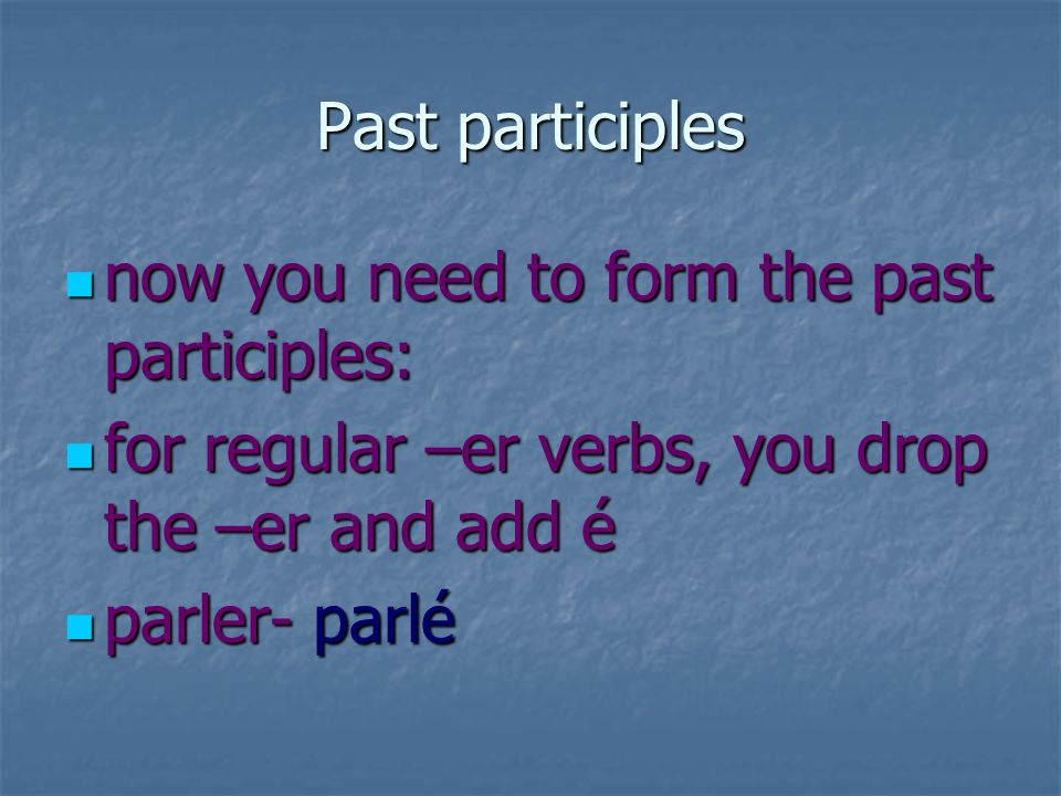 past participles for regular –ir verbs, you drop the –ir and add i for regular –ir verbs, you drop the –ir and add i finir- fini finir- fini for regular –re verbs, you drop the –re and add u for regular –re verbs, you drop the –re and add u vendre- vendu vendre- vendu