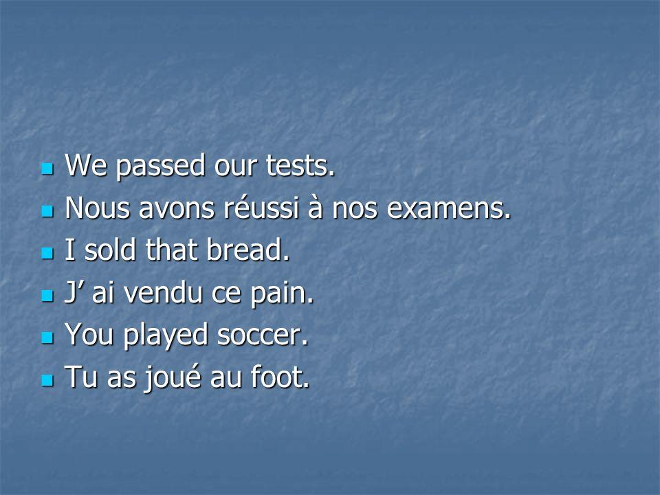 We We passed our tests. Nous Nous avons réussi à nos examens. Isold that bread. Jai vendu ce pain. You You played soccer. Tu Tu as joué au foot.