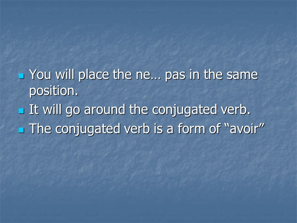 You will place the ne… pas in the same position. You will place the ne… pas in the same position. It will go around the conjugated verb. It will go ar