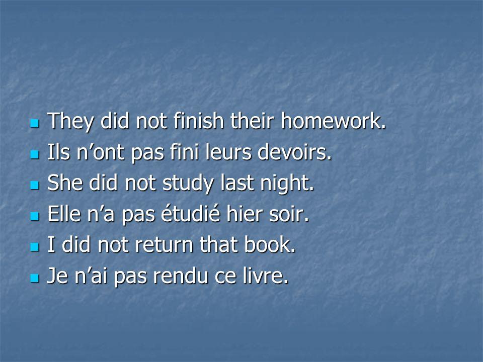 They They did not finish their homework. Ils Ils nont pas fini leurs devoirs. She She did not study last night. Elle Elle na pas étudié hier soir. Idi