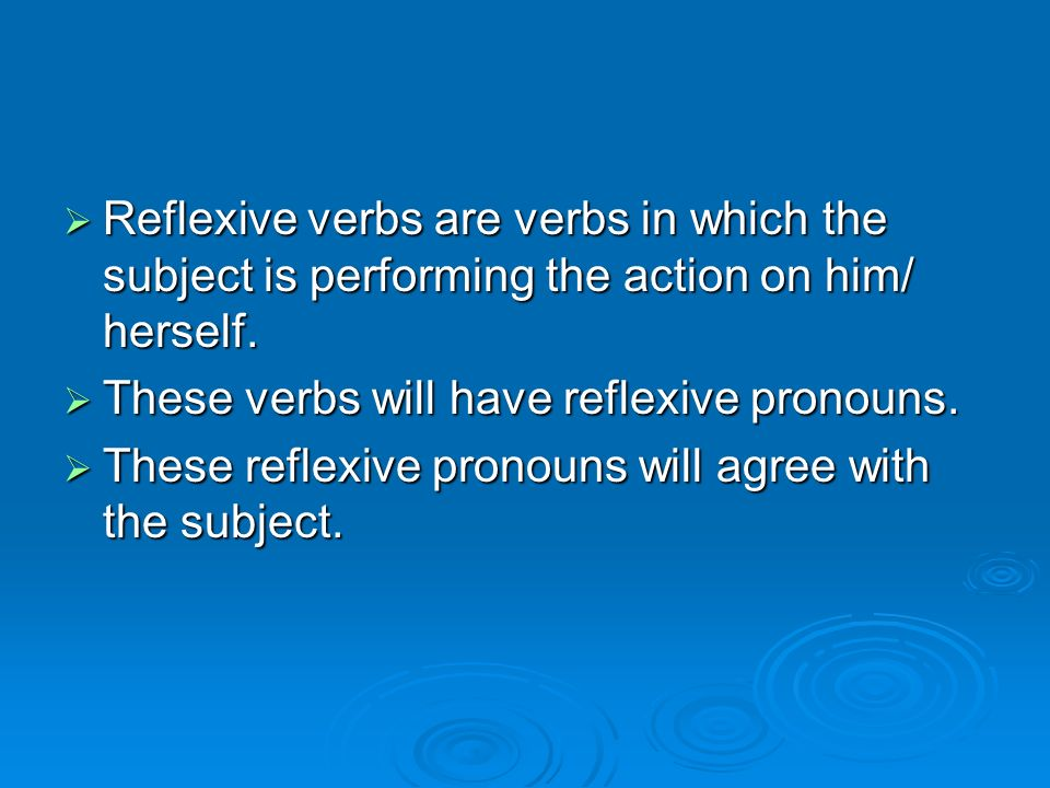 Reflexive verbs are verbs in which the subject is performing the action on him/ herself.
