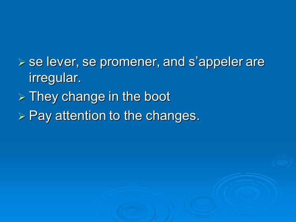 se lever, se promener, and sappeler are irregular. se lever, se promener, and sappeler are irregular. They change in the boot They change in the boot