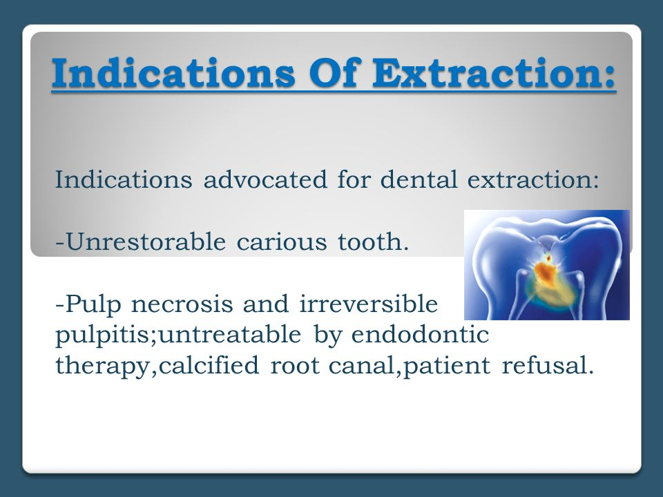Indications Of Extraction: Indications advocated for dental extraction: -Unrestorable carious tooth. -Pulp necrosis and irreversible pulpitis;untreata