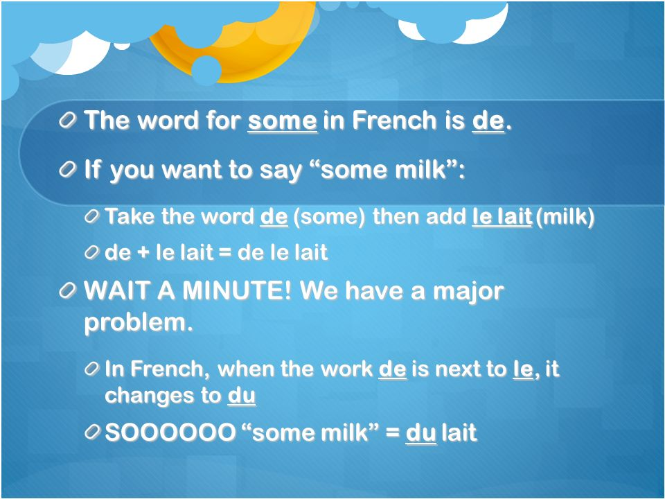 The word for some in French is de. If you want to say some milk: Take the word de (some) then add le lait (milk) de + le lait = de le lait WAIT A MINU
