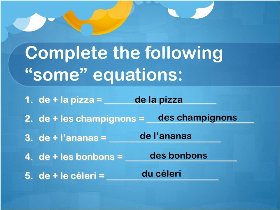 Complete the followingsome equations: 1.de + la pizza = ________________________ 2.de + les champignons = _______________________ 3.de + lananas = ___