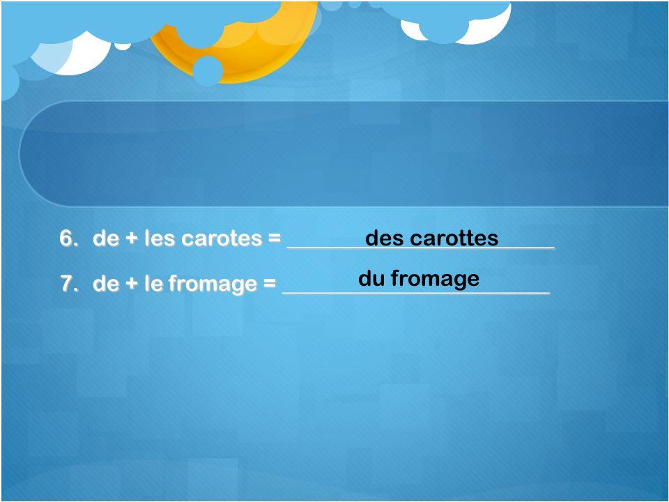 6.de + les carotes = ________________________ 7.de + le fromage = ________________________ des carottes du fromage