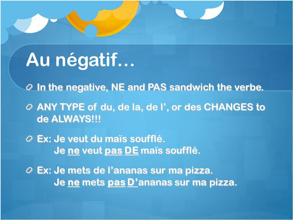 Au négatif… In the negative, NE and PAS sandwich the verbe. ANY TYPE of du, de la, de l, or des CHANGES to de ALWAYS!!! Ex: Je veut du maïs soufflé. J