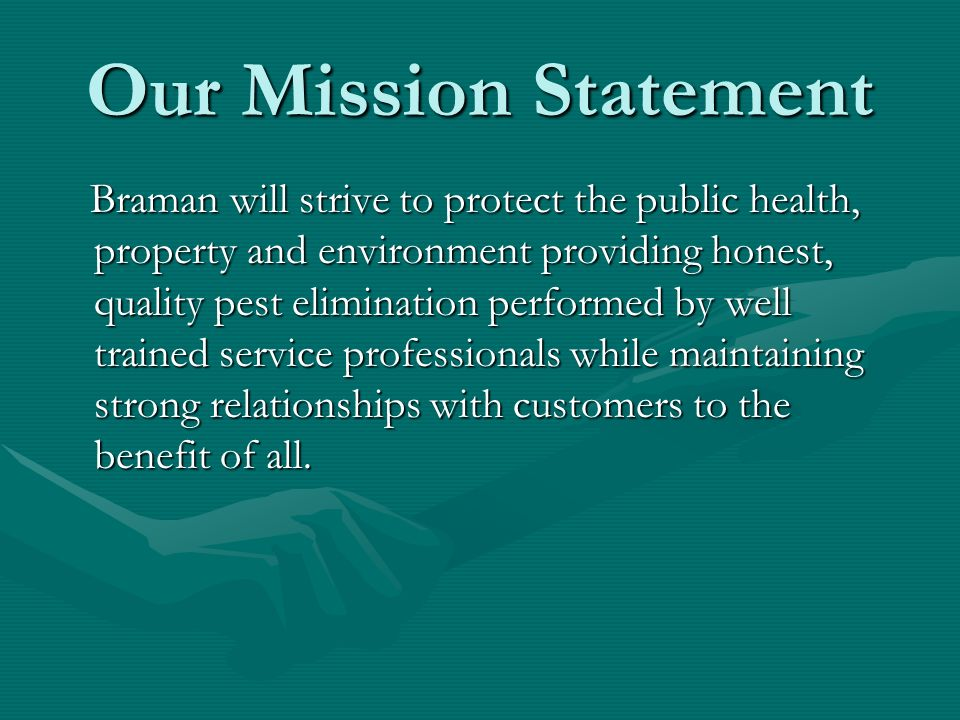 Our Mission Statement Braman will strive to protect the public health, property and environment providing honest, quality pest elimination performed b