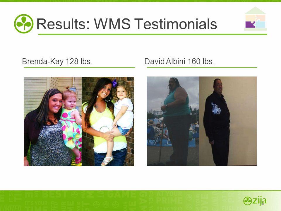 12 Results: WMS Testimonials Brenda-Kay 128 lbs.David Albini 160 lbs.