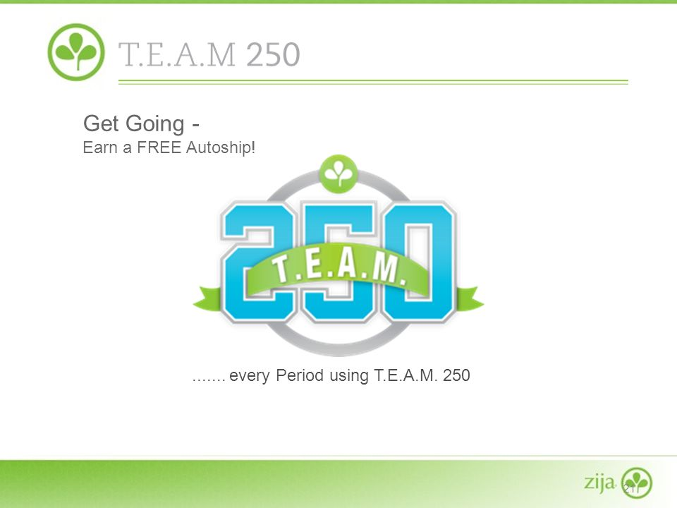 21....... every Period using T.E.A.M. 250 Get Going - Earn a FREE Autoship!