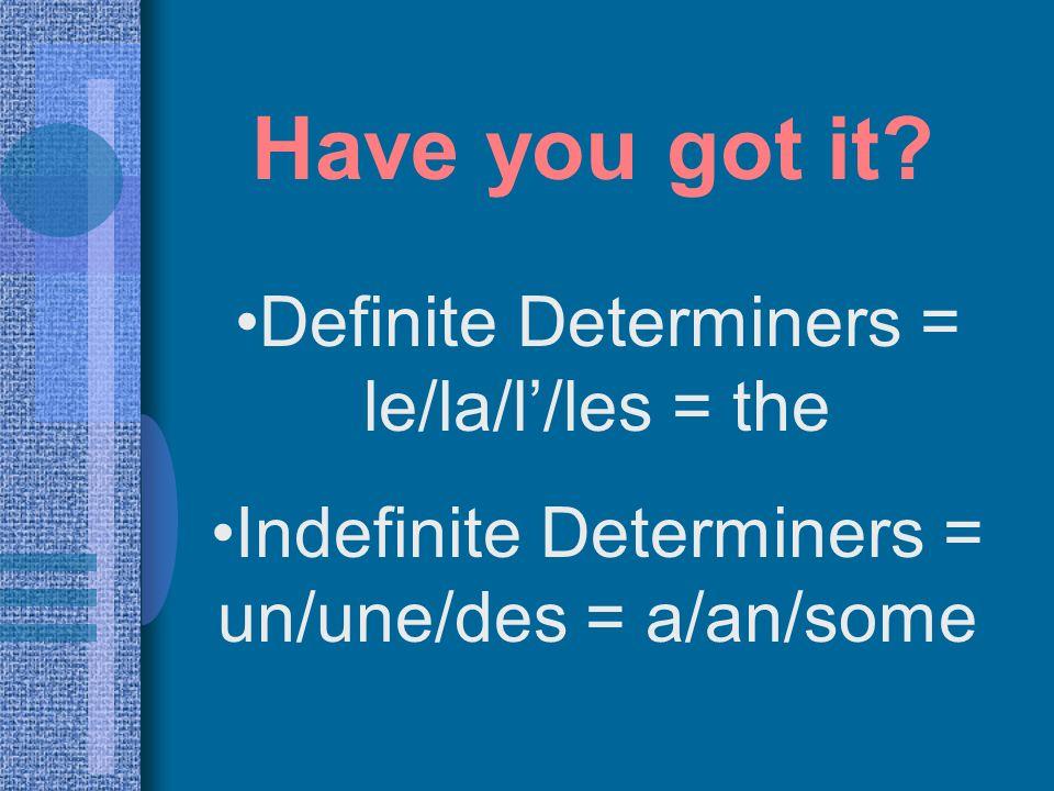 Definite Determiners = le/la/l /les = the Indefinite Determiners = un/une/des = a/an/some Have you got it