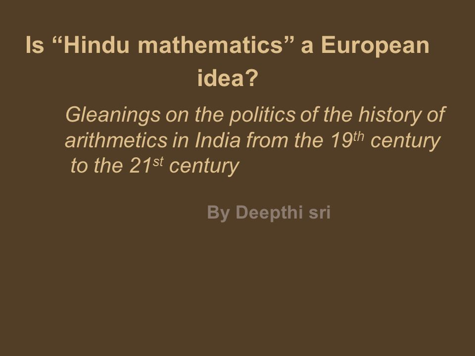 Is Hindu mathematics a European idea? Gleanings on the politics of the history of arithmetics in India from the 19 th century to the 21 st century By