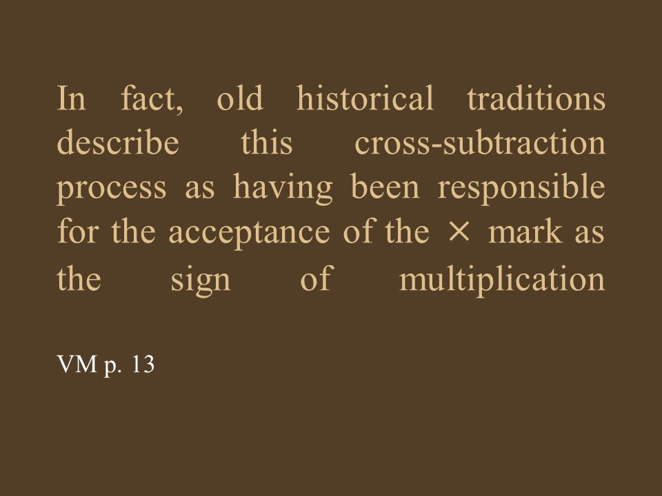 In fact, old historical traditions describe this cross-subtraction process as having been responsible for the acceptance of the × mark as the sign of