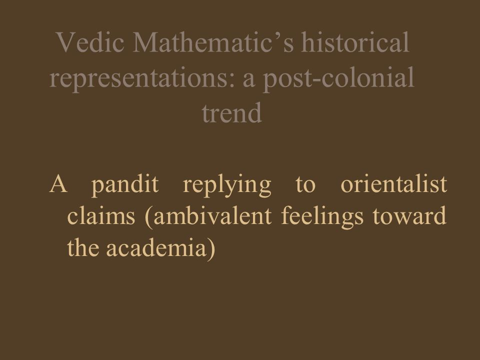 Vedic Mathematics historical representations: a post-colonial trend A pandit replying to orientalist claims (ambivalent feelings toward the academia)