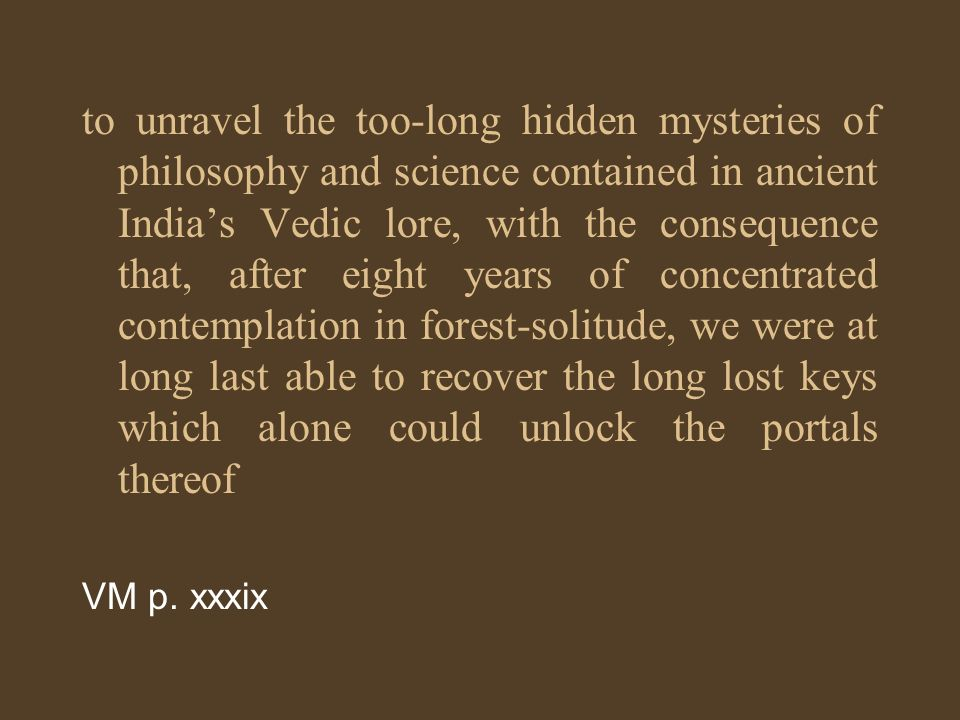 to unravel the too-long hidden mysteries of philosophy and science contained in ancient Indias Vedic lore, with the consequence that, after eight year