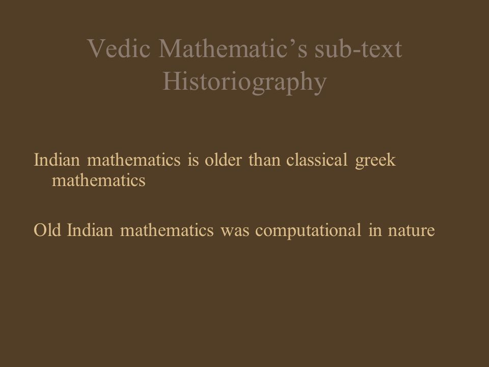 Vedic Mathematics sub-text Historiography Indian mathematics is older than classical greek mathematics Old Indian mathematics was computational in nat