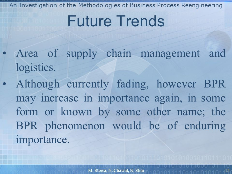 M. Stoica, N. Chawat, N. Shin15 Future Trends Area of supply chain management and logistics. Although currently fading, however BPR may increase in im