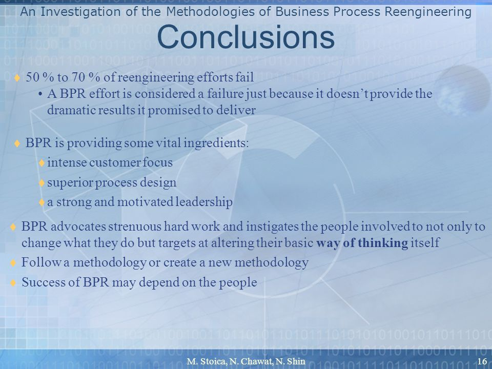 M. Stoica, N. Chawat, N. Shin16 Conclusions BPR is providing some vital ingredients: intense customer focus superior process design a strong and motiv