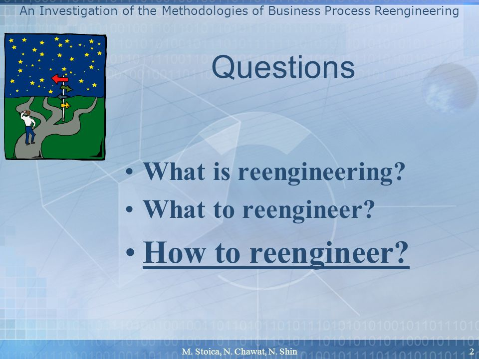 M. Stoica, N. Chawat, N. Shin2 Questions What is reengineering? What to reengineer? How to reengineer? An Investigation of the Methodologies of Busine
