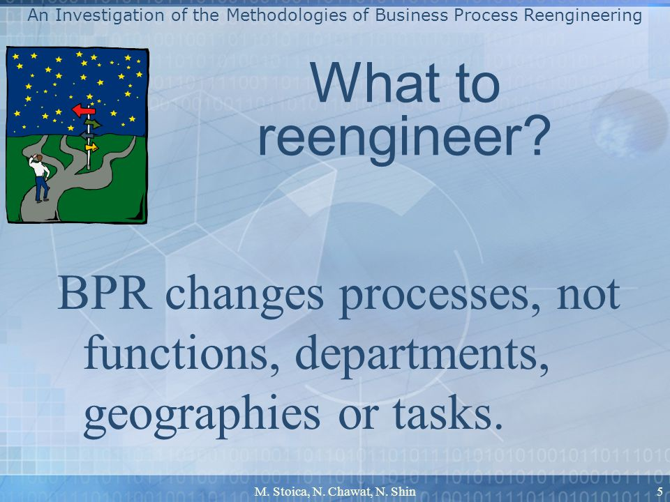 M. Stoica, N. Chawat, N. Shin5 What to reengineer? BPR changes processes, not functions, departments, geographies or tasks. An Investigation of the Me