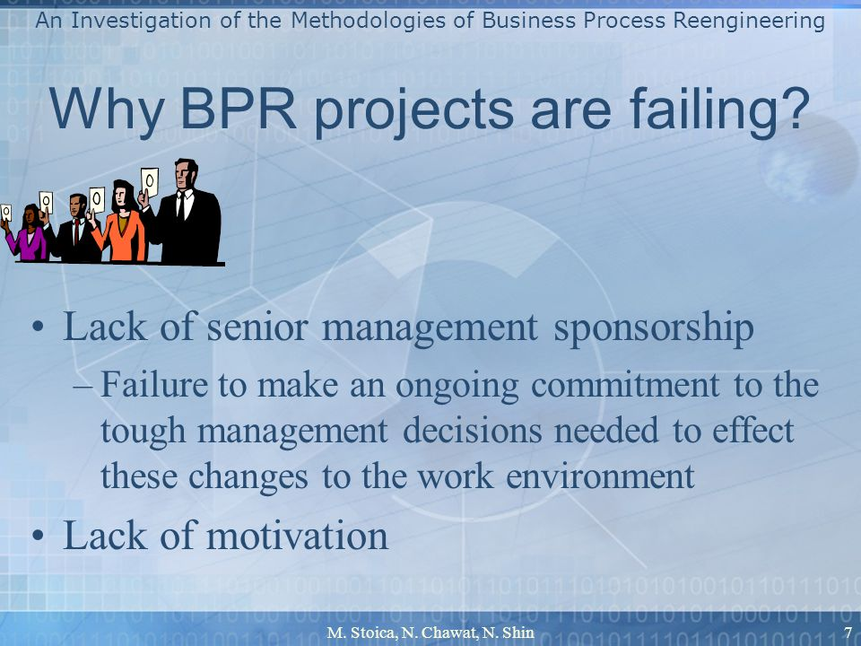 M. Stoica, N. Chawat, N. Shin7 Why BPR projects are failing? Lack of senior management sponsorship –Failure to make an ongoing commitment to the tough
