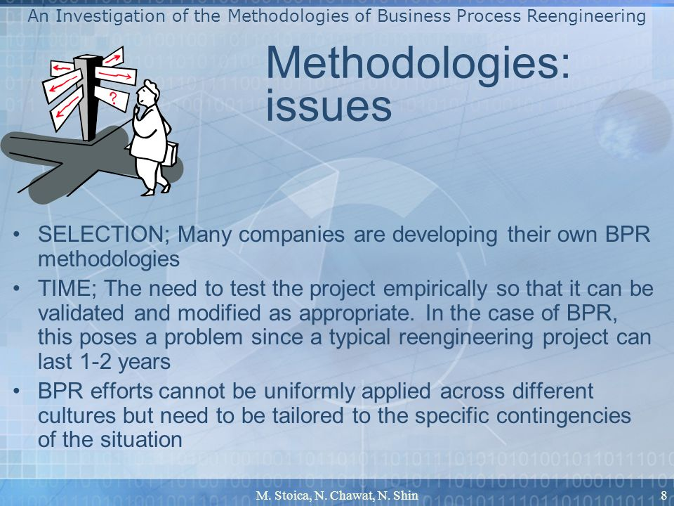 M. Stoica, N. Chawat, N. Shin8 Methodologies: issues SELECTION; Many companies are developing their own BPR methodologies TIME; The need to test the p