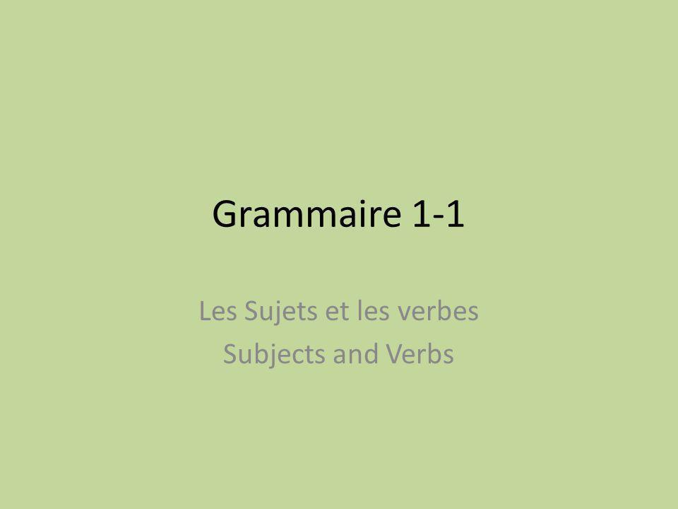Grammaire 1-1 Les Sujets et les verbes Subjects and Verbs