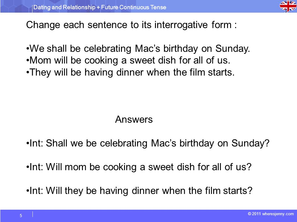 Dating and Relationship + Future Continuous Tense © 2011 wheresjenny.com 5 Change each sentence to its interrogative form : We shall be celebrating Macs birthday on Sunday.