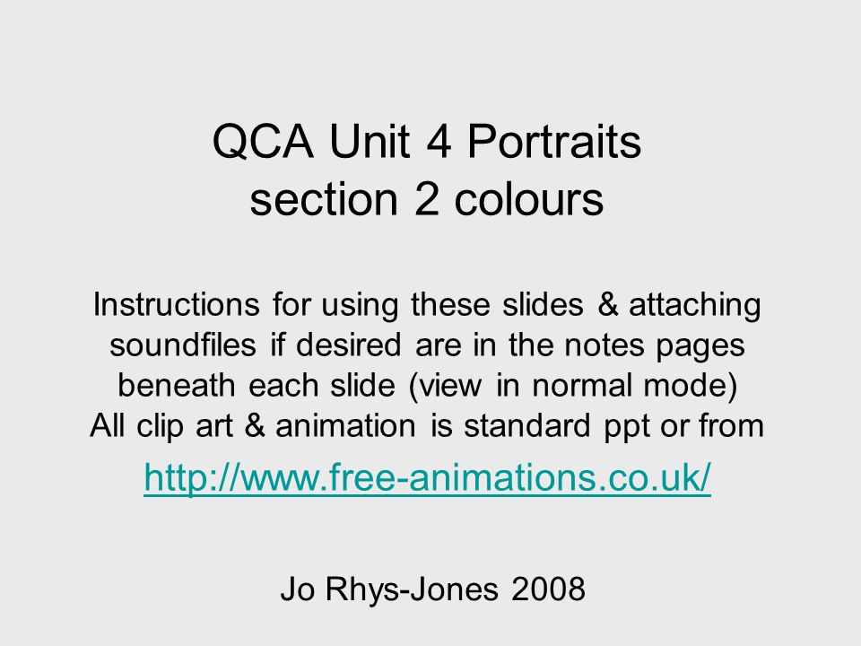 QCA Unit 4 Portraits section 2 colours Instructions for using these slides & attaching soundfiles if desired are in the notes pages beneath each slide (view in normal mode) All clip art & animation is standard ppt or from http://www.free-animations.co.uk/ http://www.free-animations.co.uk/ Jo Rhys-Jones 2008