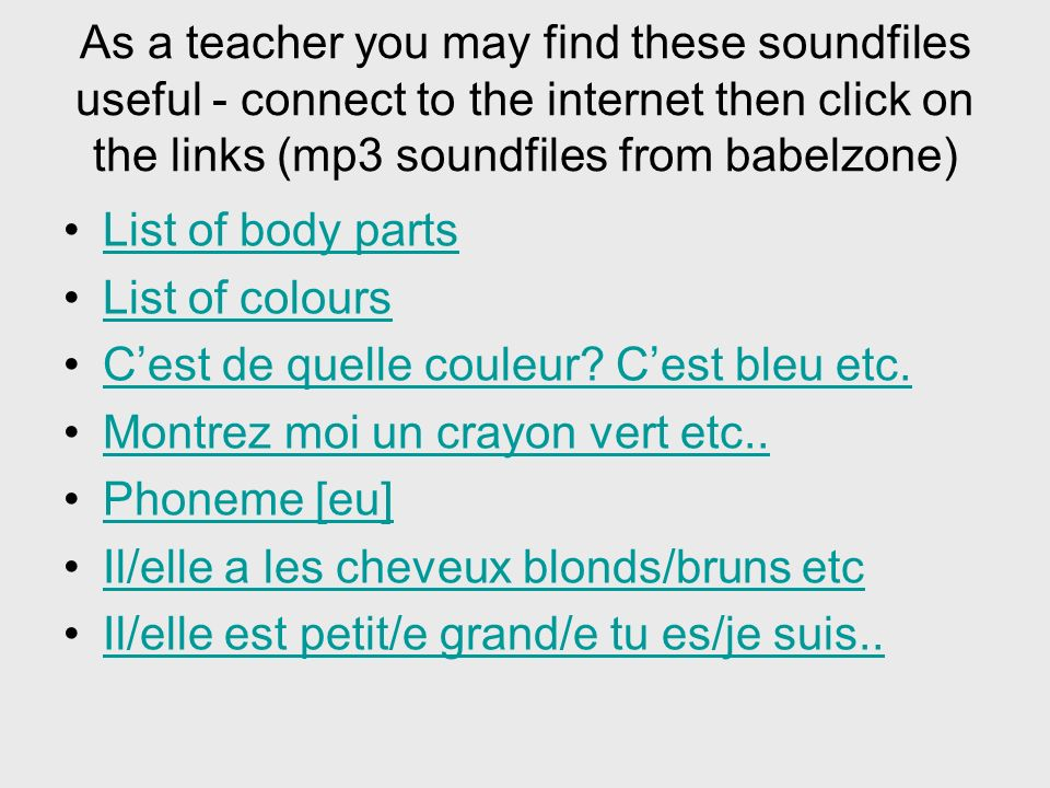As a teacher you may find these soundfiles useful - connect to the internet then click on the links (mp3 soundfiles from babelzone) List of body parts List of colours Cest de quelle couleur.