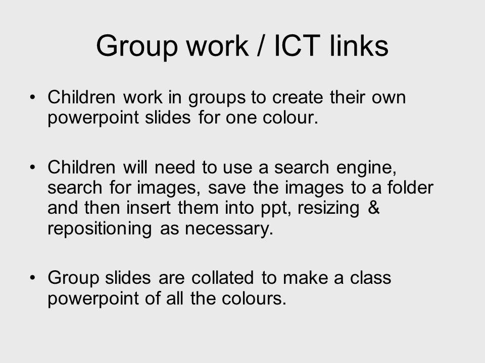 Group work / ICT links Children work in groups to create their own powerpoint slides for one colour. Children will need to use a search engine, search