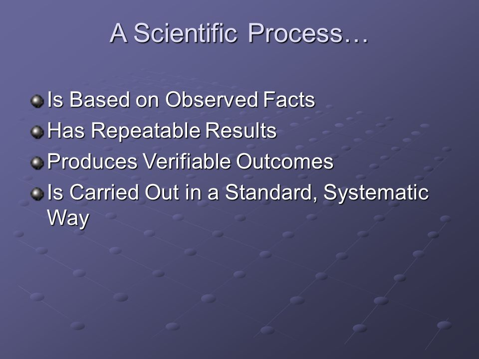 A Scientific Process… Is Based on Observed Facts Has Repeatable Results Produces Verifiable Outcomes Is Carried Out in a Standard, Systematic Way