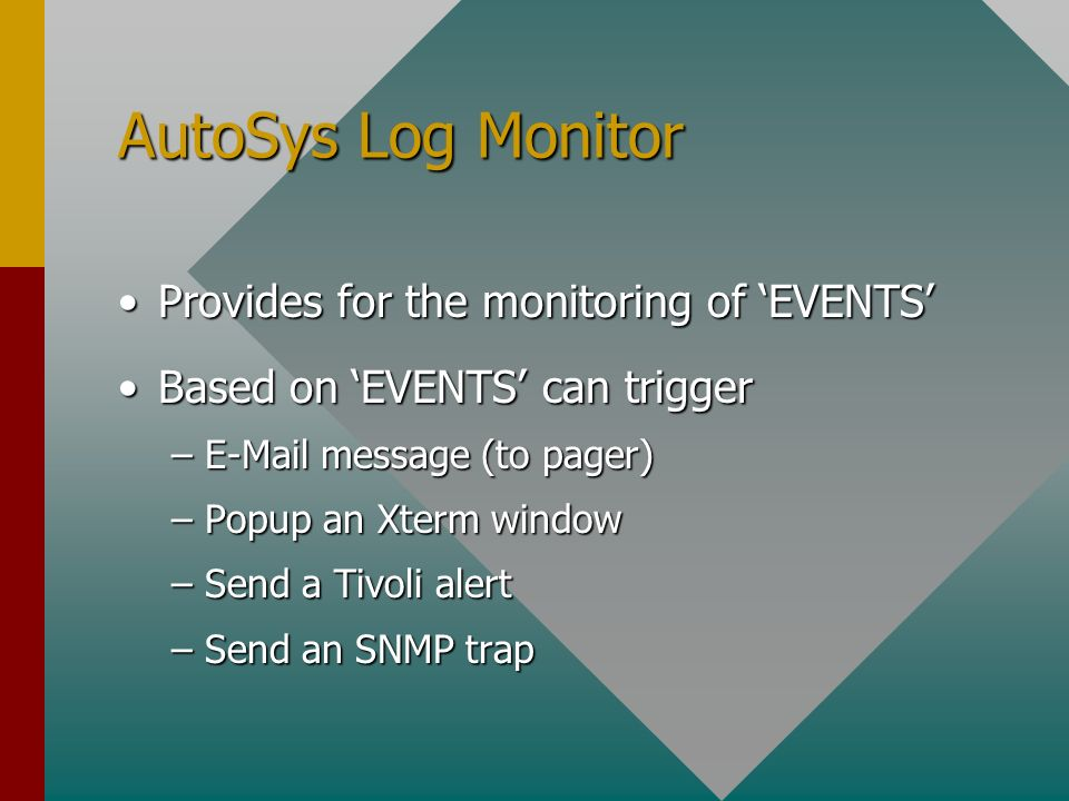 AutoSys Log Monitor Provides for the monitoring of EVENTSProvides for the monitoring of EVENTS Based on EVENTS can triggerBased on EVENTS can trigger –E-Mail message (to pager) –Popup an Xterm window –Send a Tivoli alert –Send an SNMP trap