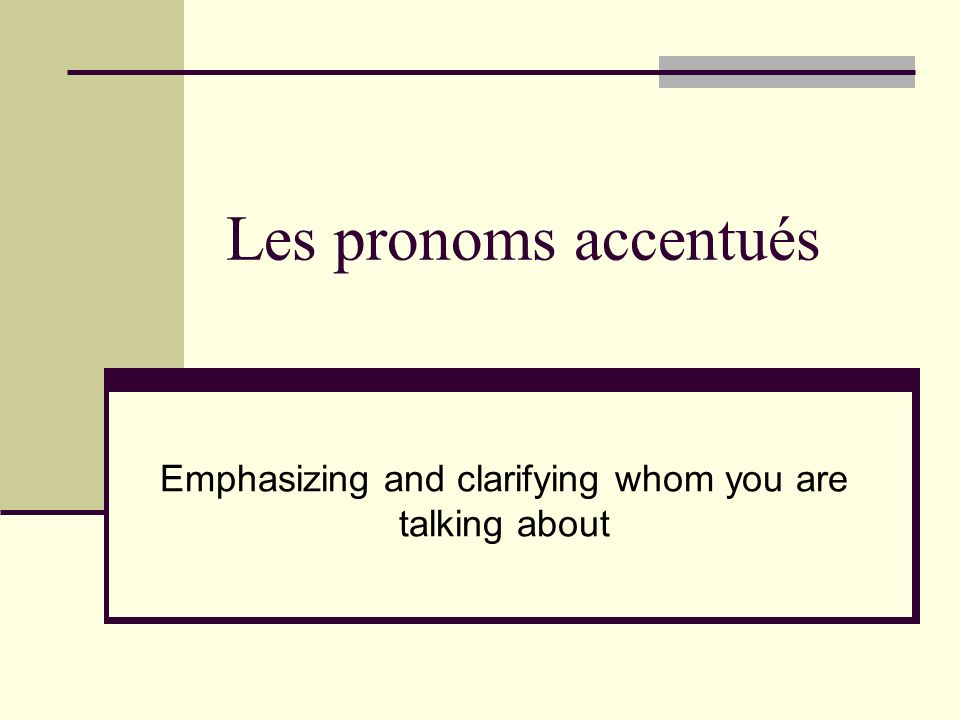 Les pronoms accentués Emphasizing and clarifying whom you are talking about