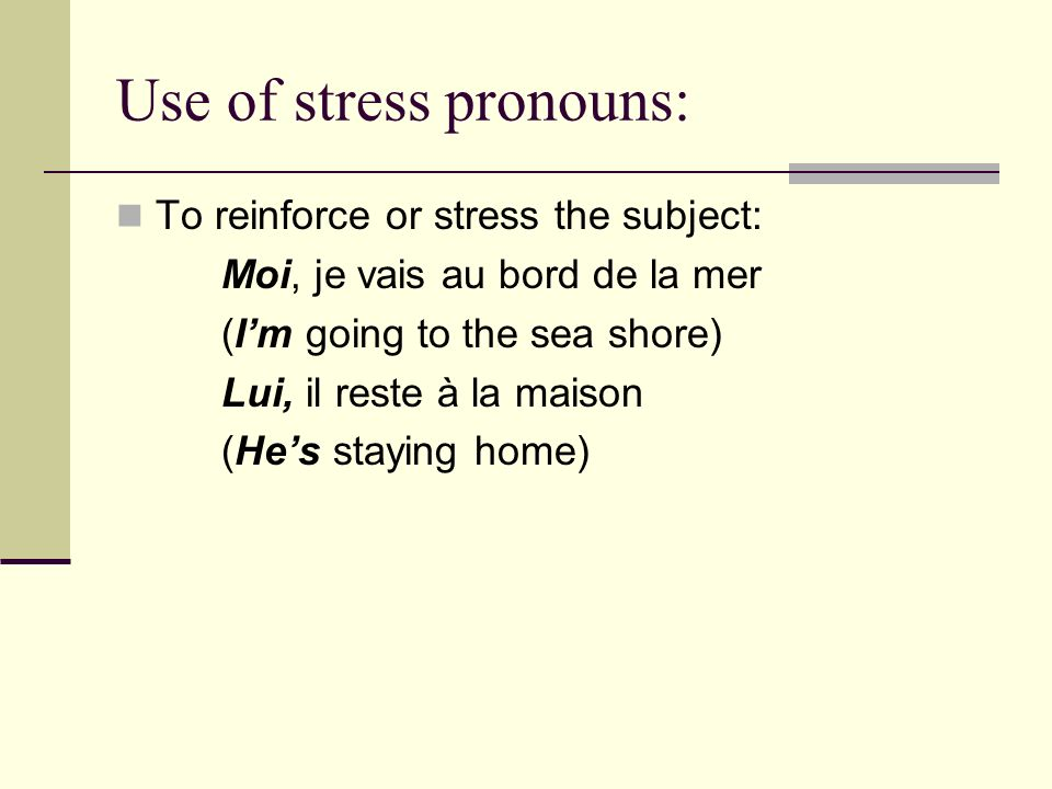 Use of stress pronouns: To reinforce or stress the subject: Moi, je vais au bord de la mer (Im going to the sea shore) Lui, il reste à la maison (Hes staying home)