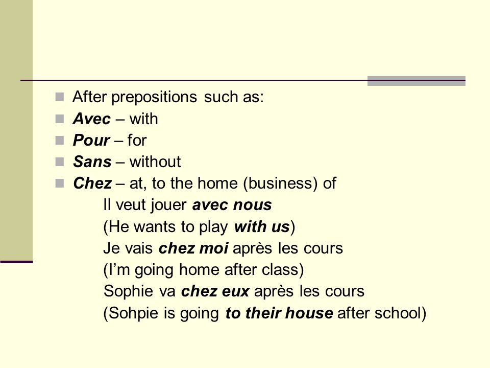 After prepositions such as: Avec – with Pour – for Sans – without Chez – at, to the home (business) of Il veut jouer avec nous (He wants to play with