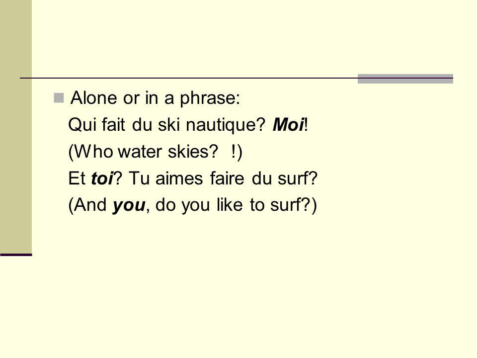 Alone or in a phrase: Qui fait du ski nautique. Moi.