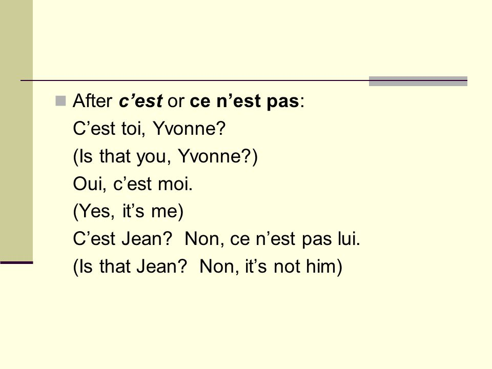 After cest or ce nest pas: Cest toi, Yvonne? (Is that you, Yvonne?) Oui, cest moi. (Yes, its me) Cest Jean? Non, ce nest pas lui. (Is that Jean? Non,
