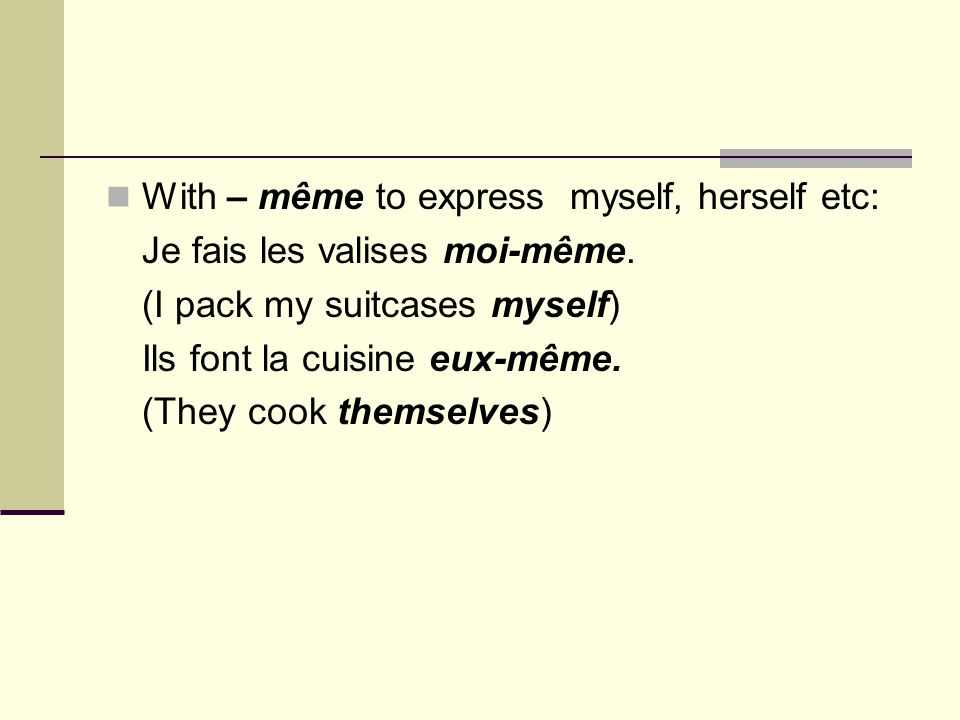 With – même to express myself, herself etc: Je fais les valises moi-même. (I pack my suitcases myself) Ils font la cuisine eux-même. (They cook themse