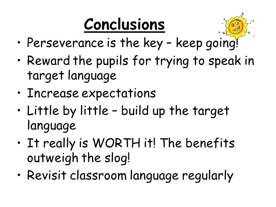 Conclusions Perseverance is the key – keep going! Reward the pupils for trying to speak in target language Increase expectations Little by little – bu