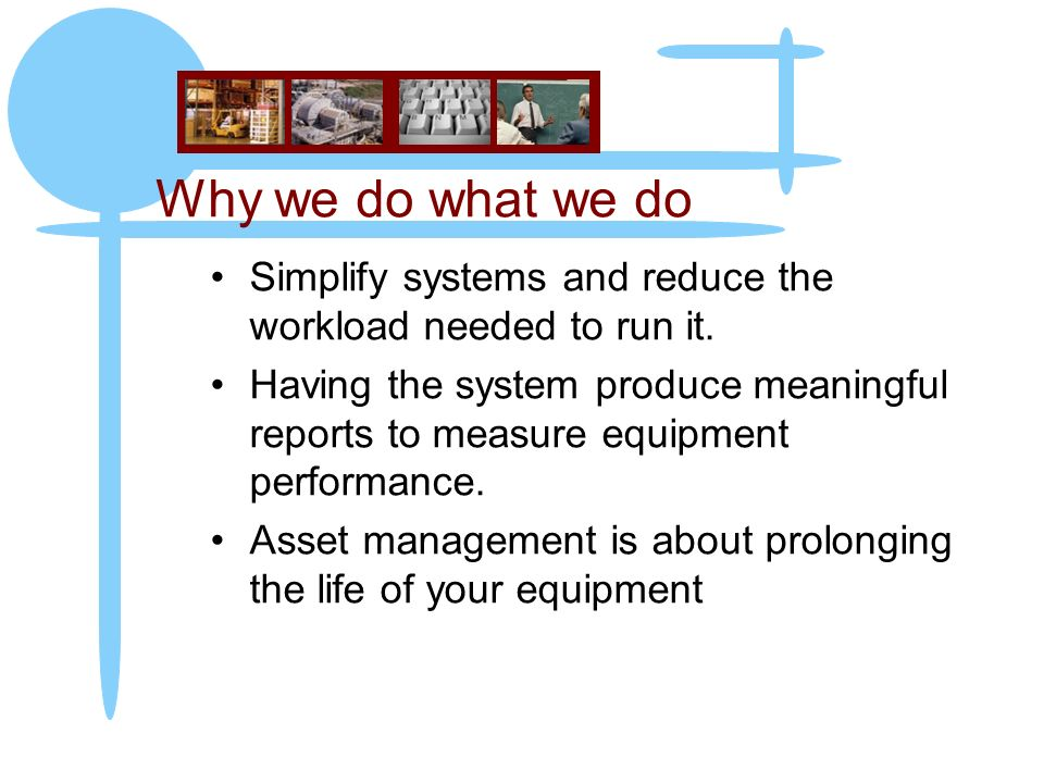 Why we do what we do Simplify systems and reduce the workload needed to run it. Having the system produce meaningful reports to measure equipment perf