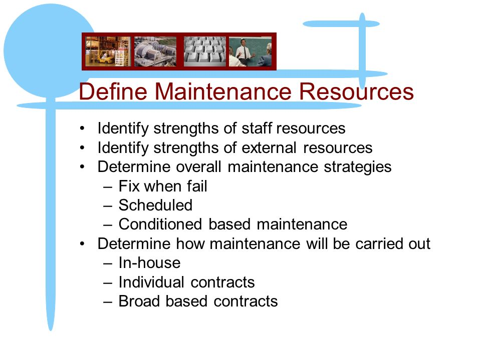 Define Maintenance Resources Identify strengths of staff resources Identify strengths of external resources Determine overall maintenance strategies –