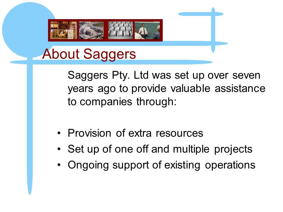 About Saggers Saggers Pty. Ltd was set up over seven years ago to provide valuable assistance to companies through: Provision of extra resources Set u