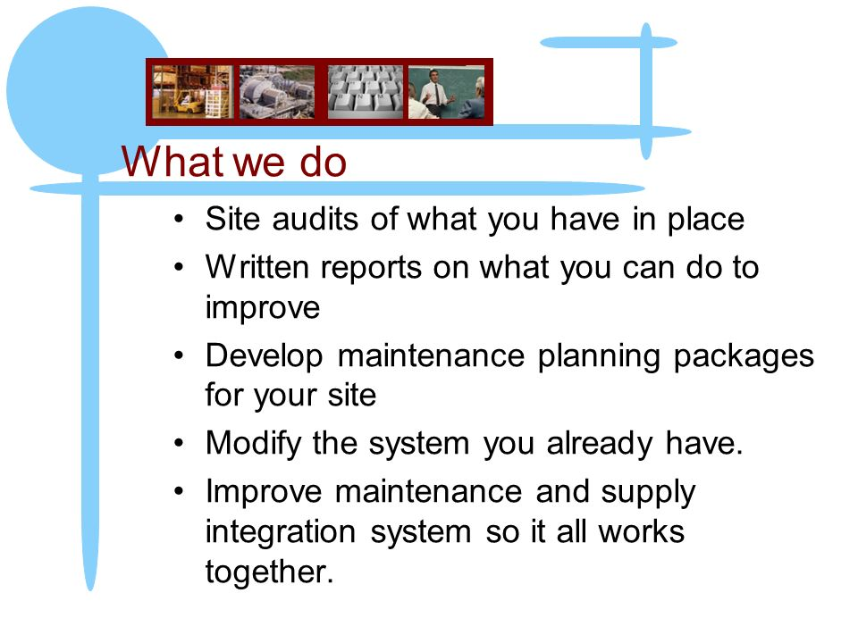 What we do Site audits of what you have in place Written reports on what you can do to improve Develop maintenance planning packages for your site Mod