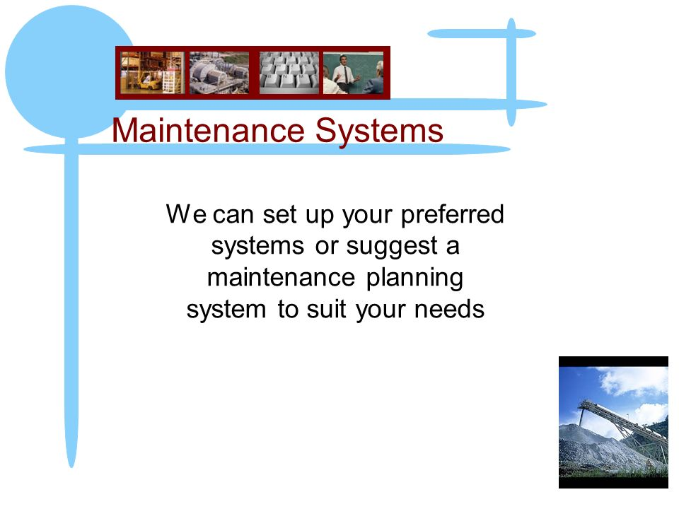Maintenance Systems We can set up your preferred systems or suggest a maintenance planning system to suit your needs
