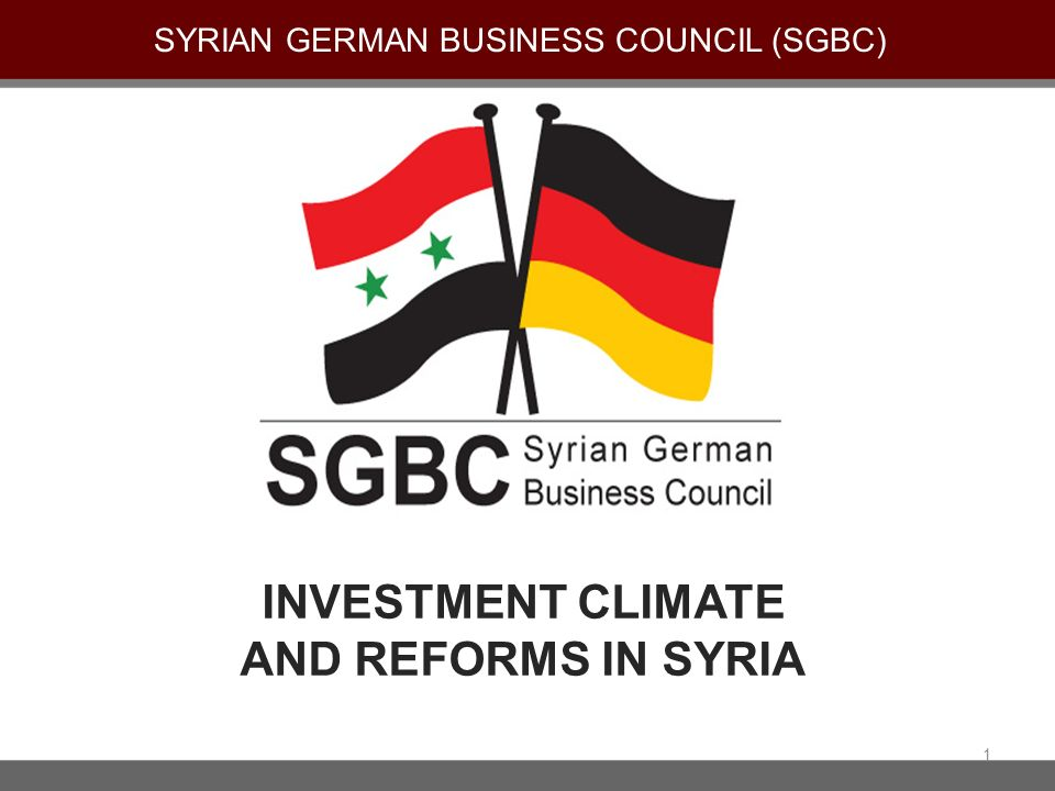INVESTMENT CLIMATE AND REFORMS IN SYRIA SYRIAN GERMAN BUSINESS COUNCIL (SGBC) 1