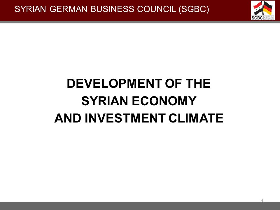 DEVELOPMENT OF THE SYRIAN ECONOMY AND INVESTMENT CLIMATE 4 SYRIAN GERMAN BUSINESS COUNCIL (SGBC)