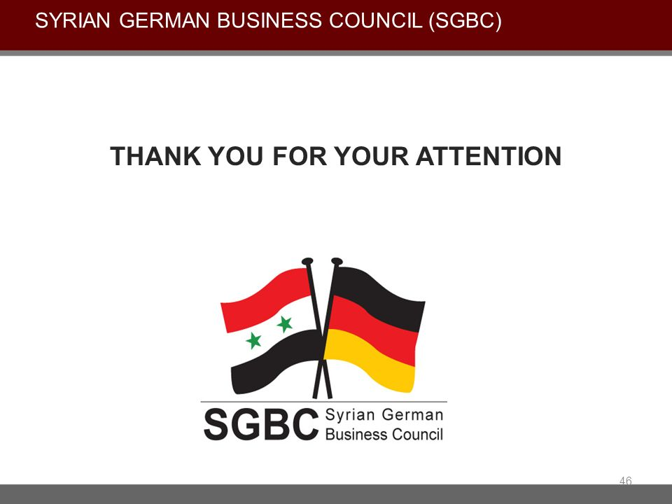 THANK YOU FOR YOUR ATTENTION 46 SYRIAN GERMAN BUSINESS COUNCIL (SGBC)
