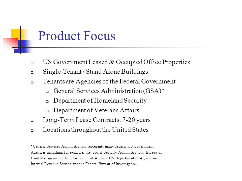 Product Focus US Government Leased & Occupied Office Properties Single-Tenant / Stand Alone Buildings Tenants are Agencies of the Federal Government G