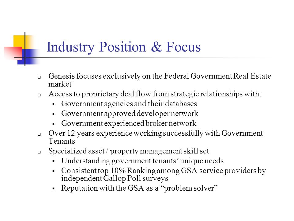 Industry Position & Focus Genesis focuses exclusively on the Federal Government Real Estate market Access to proprietary deal flow from strategic rela